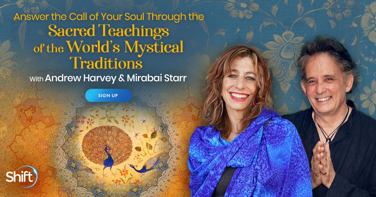 Answer the Call of Your Soul Through the Sacred Teachings of the World's Mystical Traditions with Mirabai Starr & Andrew Harvey